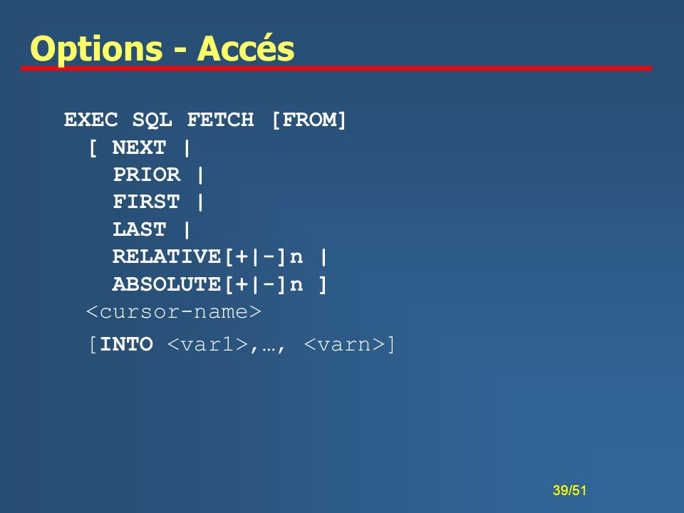 Options - AccésEXEC SQL FETCH [FROM] [ NEXT | PRIOR | FIRST | LAST | RELATIVE[+|-]n | ABSOLUTE[+|-]n ] <cursor-name>
